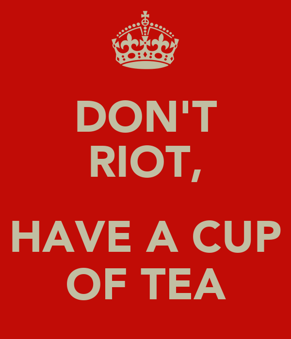 DON'T RIOT,  HAVE A CUP OF TEA