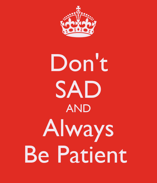 Don't SAD AND Always Be Patient