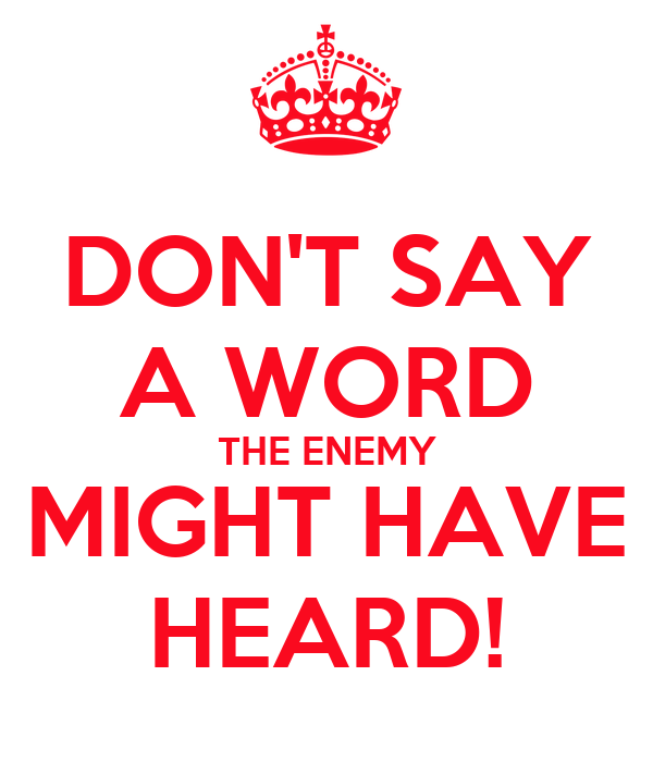 DON'T SAY A WORD THE ENEMY MIGHT HAVE HEARD!