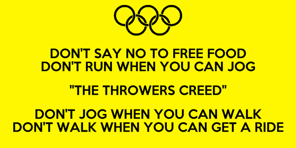 "DON'T SAY NO TO FREE FOOD DON'T RUN WHEN YOU CAN JOG ""THE THROWERS CREED"" DON'T JOG WHEN YOU CAN WALK DON'T WALK WHEN YOU CAN GET A RIDE"