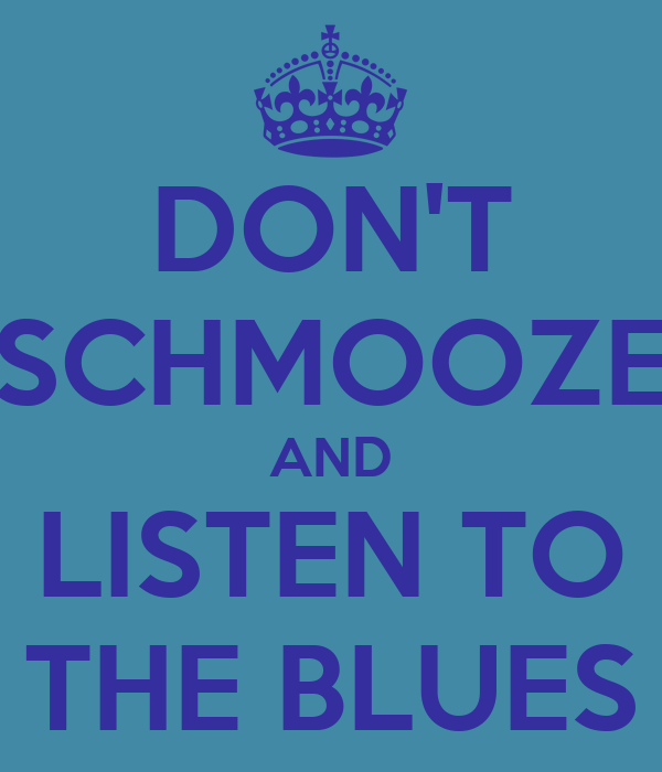 DON'T SCHMOOZE AND LISTEN TO THE BLUES