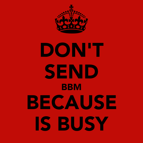 DON'T SEND BBM BECAUSE IS BUSY