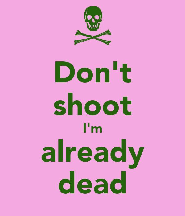 Don't shoot I'm already dead
