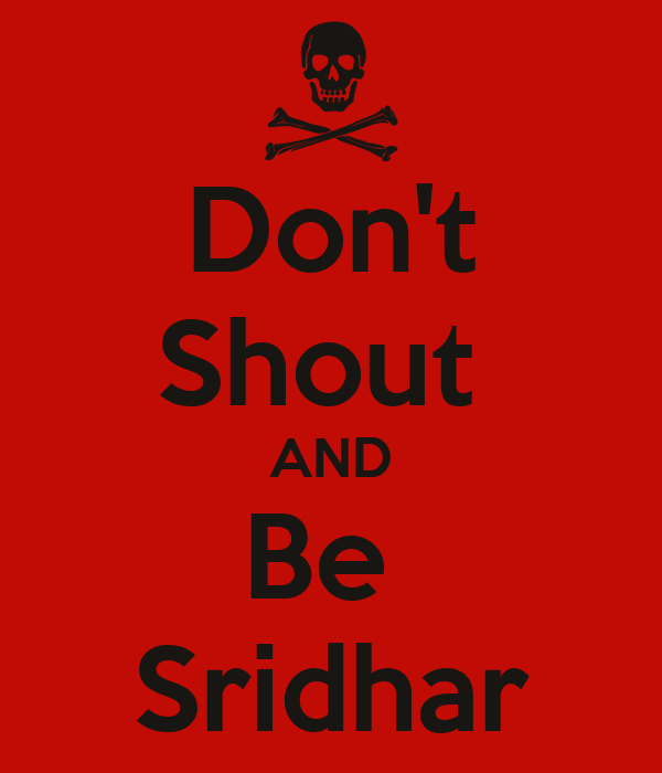 Don't Shout  AND Be  Sridhar