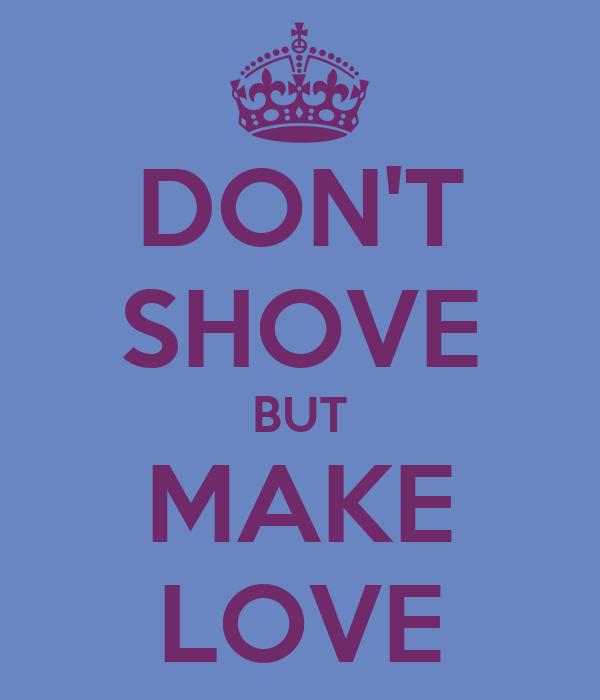 DON'T SHOVE BUT MAKE LOVE