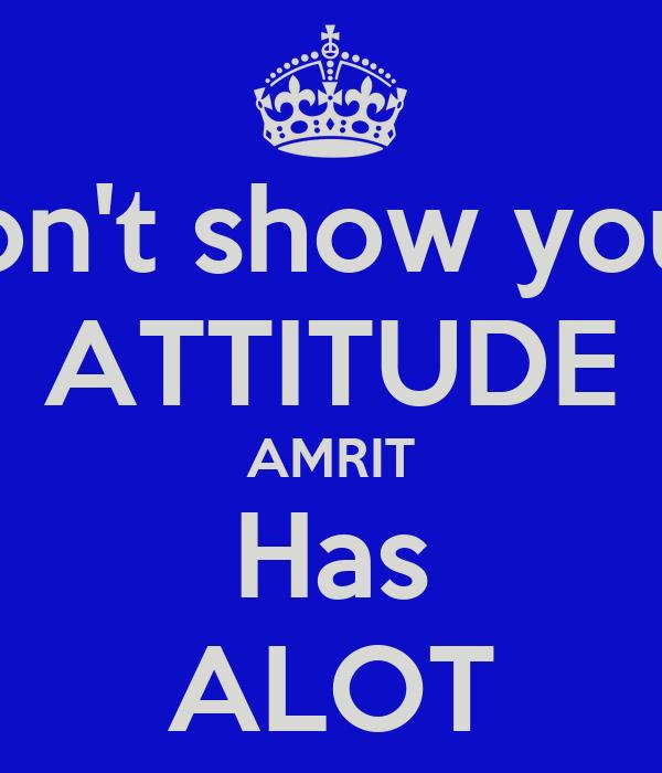 Don't show your  ATTITUDE AMRIT Has ALOT