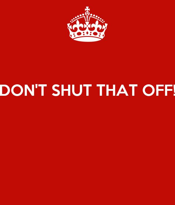 DON'T SHUT THAT OFF!