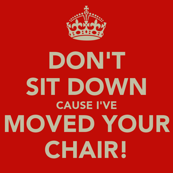 DON'T SIT DOWN CAUSE I'VE MOVED YOUR CHAIR!
