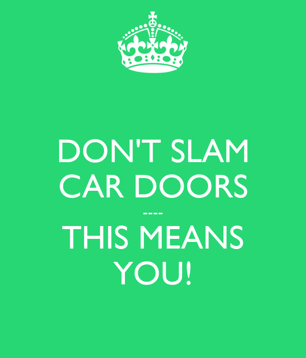 DON'T SLAM CAR DOORS ---- THIS MEANS YOU!
