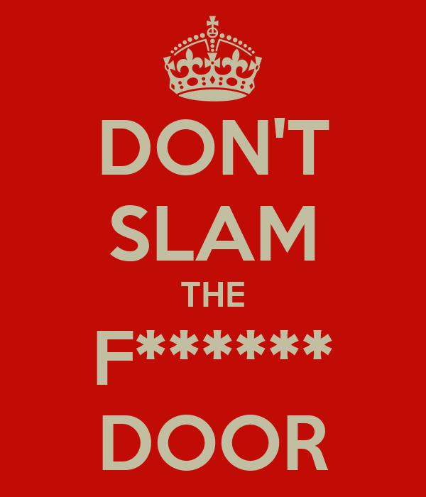 DON'T SLAM THE F****** DOOR