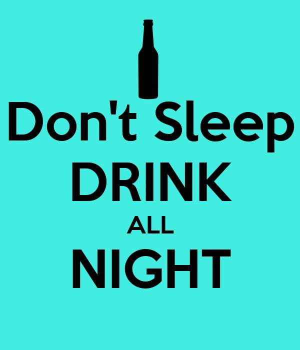 Don't Sleep DRINK ALL NIGHT