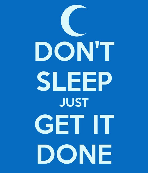DON'T SLEEP JUST GET IT DONE