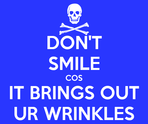 DON'T SMILE COS IT BRINGS OUT UR WRINKLES
