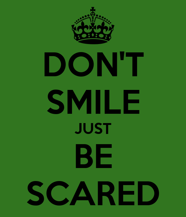 DON'T SMILE JUST BE SCARED