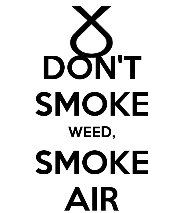 DON'T SMOKE WEED, SMOKE AIR