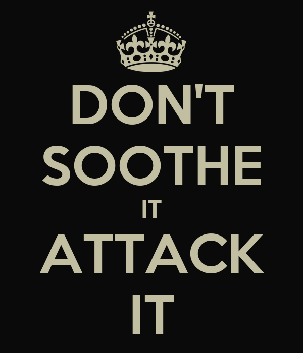 DON'T SOOTHE IT ATTACK IT