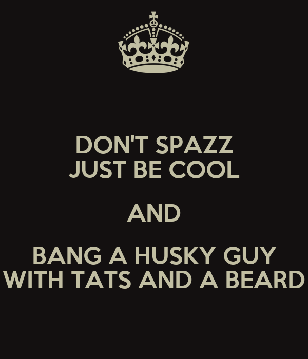 DON'T SPAZZ JUST BE COOL AND BANG A HUSKY GUY WITH TATS AND A BEARD