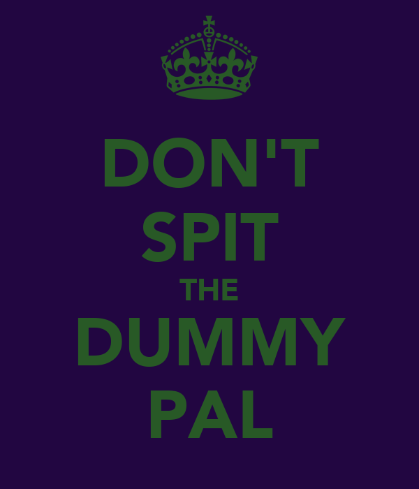 DON'T SPIT THE DUMMY PAL