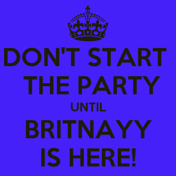 DON'T START   THE PARTY UNTIL BRITNAYY IS HERE!