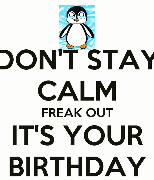 DON'T STAY CALM FREAK OUT IT'S YOUR BIRTHDAY