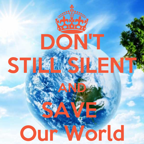 DON'T STILL SILENT AND SAVE  Our World