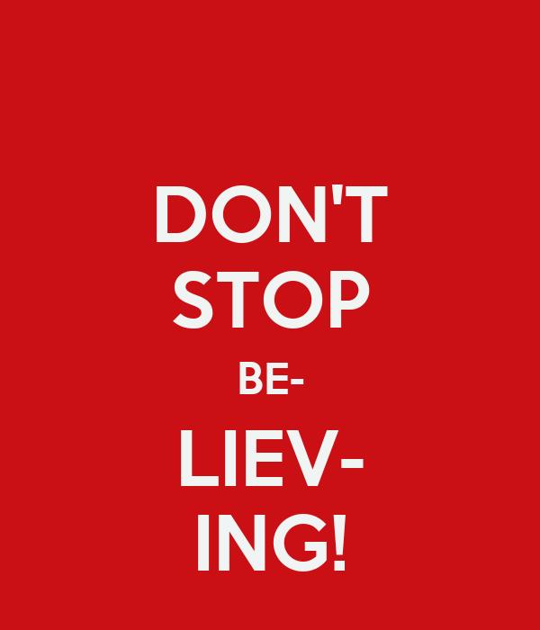 DON'T STOP BE- LIEV- ING!