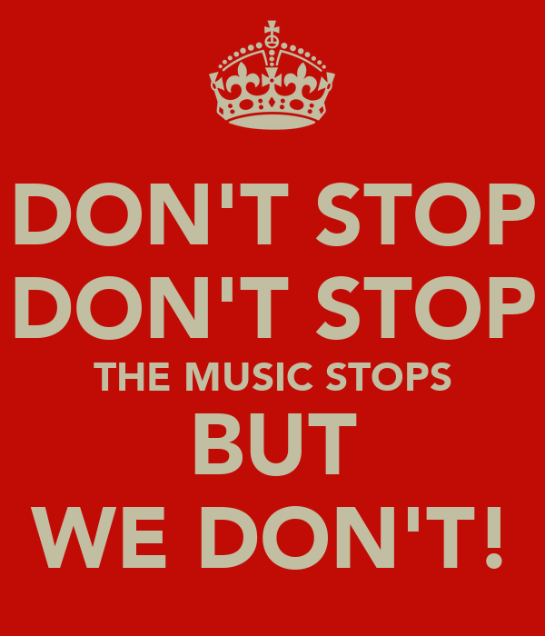 DON'T STOP DON'T STOP THE MUSIC STOPS BUT WE DON'T!