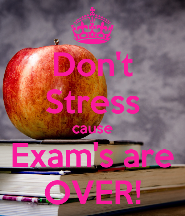 Don't Stress cause Exam's are OVER!