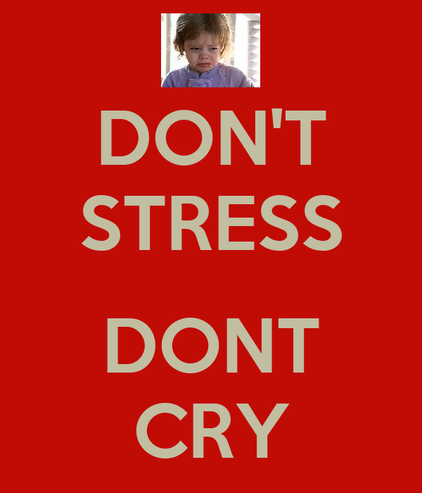 DON'T STRESS  DONT CRY