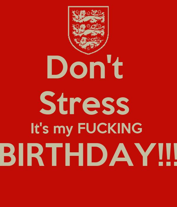 Don't  Stress  It's my FUCKING  BIRTHDAY!!!