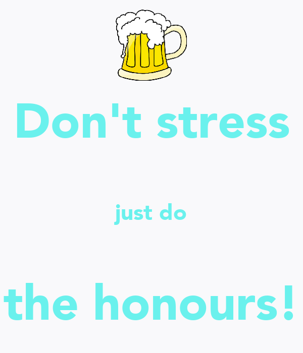 Don't stress  just do  the honours!