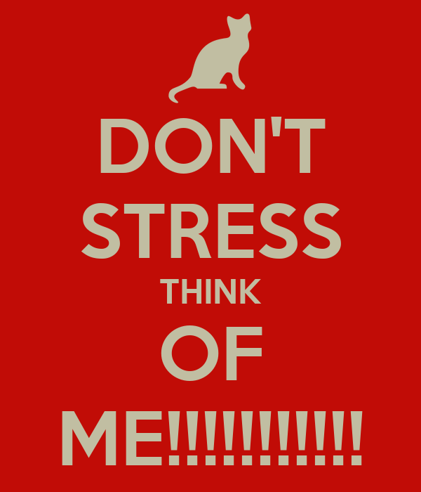 DON'T STRESS THINK OF ME!!!!!!!!!!!