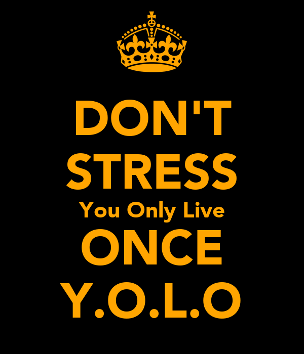 DON'T STRESS You Only Live ONCE Y.O.L.O