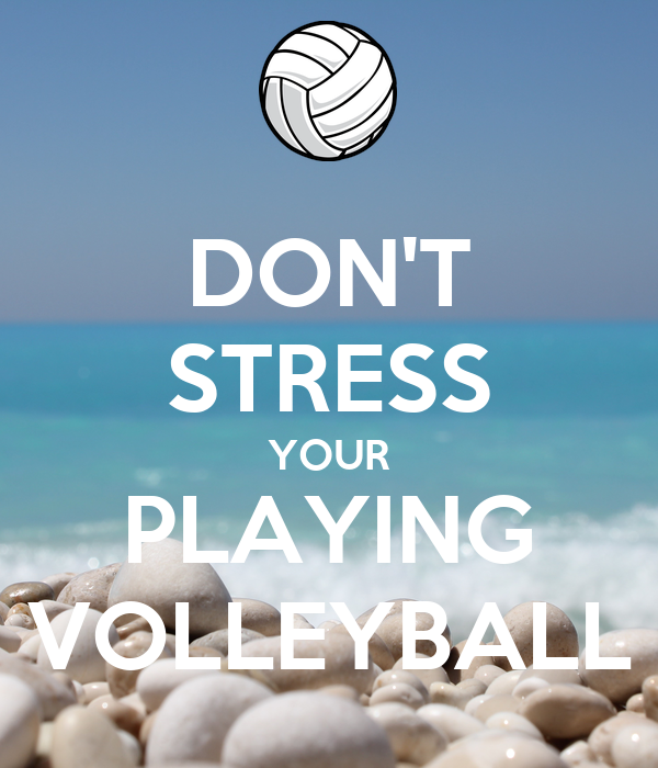 DON'T STRESS YOUR PLAYING VOLLEYBALL