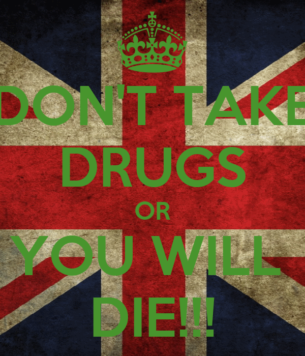 DON'T TAKE DRUGS OR YOU WILL  DIE!!!