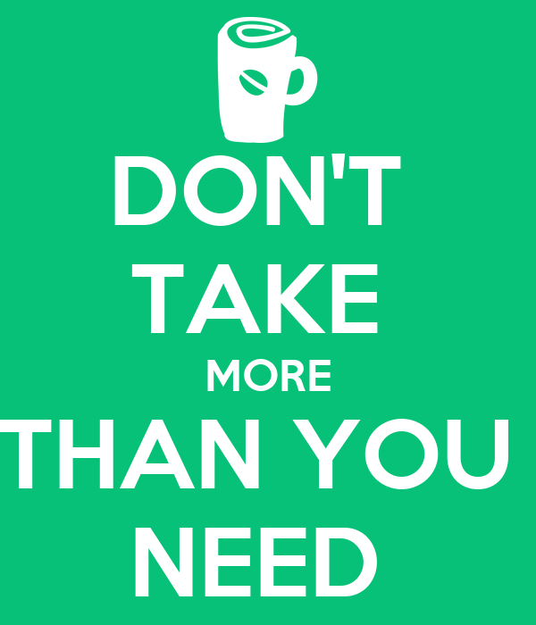 DON'T  TAKE  MORE THAN YOU  NEED