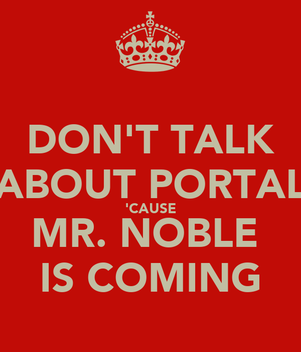 DON'T TALK ABOUT PORTAL 'CAUSE MR. NOBLE  IS COMING