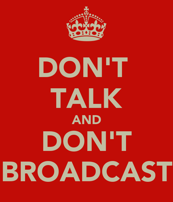 DON'T  TALK AND DON'T BROADCAST