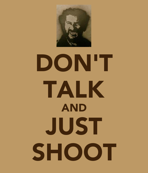 DON'T TALK AND JUST SHOOT
