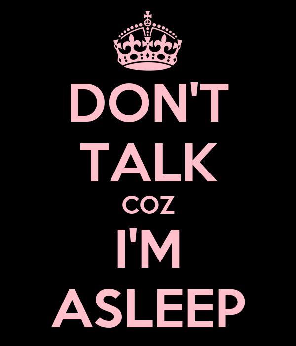 DON'T TALK COZ I'M ASLEEP