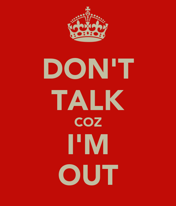 DON'T TALK COZ I'M OUT