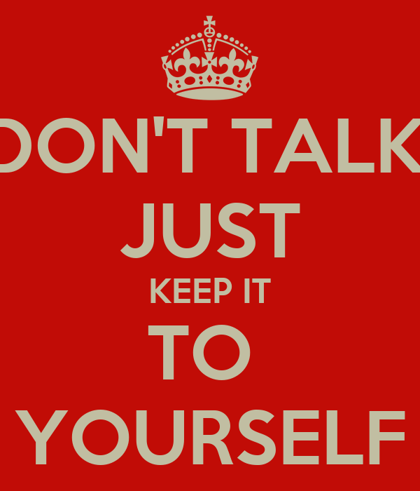 DON'T TALK. JUST KEEP IT TO  YOURSELF