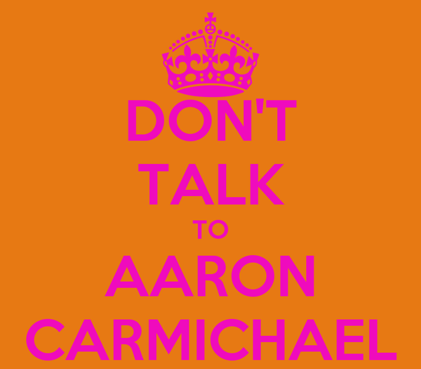 DON'T TALK TO AARON CARMICHAEL