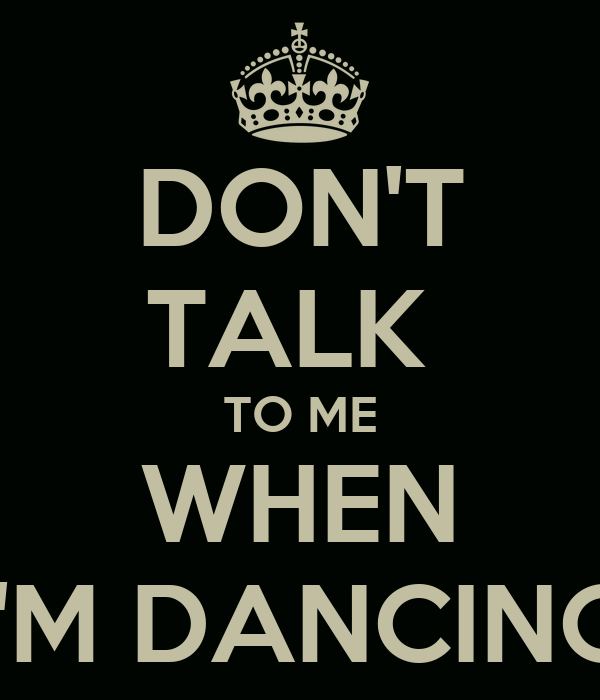 DON'T TALK  TO ME WHEN I'M DANCING