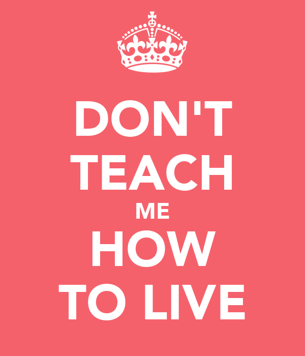 DON'T TEACH ME HOW TO LIVE