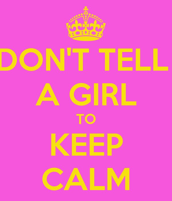 DON'T TELL  A GIRL TO KEEP CALM