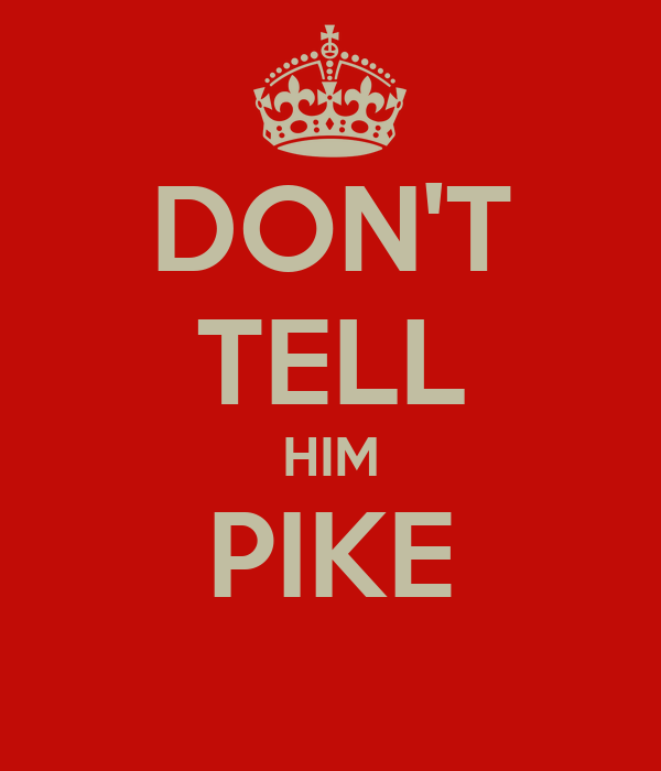 DON'T TELL HIM PIKE