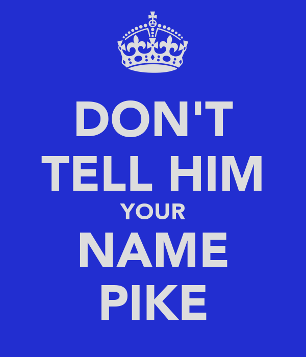 DON'T TELL HIM YOUR NAME PIKE
