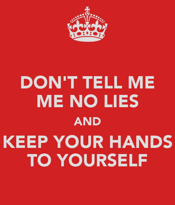 DON'T TELL ME ME NO LIES AND KEEP YOUR HANDS TO YOURSELF