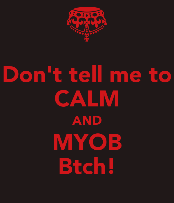 Don't tell me to CALM AND MYOB Btch!